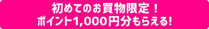 初めてのお買物限定!ポイント1,000円分もらえる!