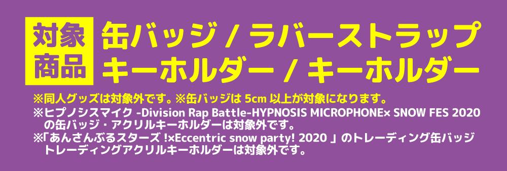 対象商品:缶バッジ・ラバーストラップ・キーホルダー※同人グッズは対象外です。※「あんさんぶるスターズ!×Eccentric snow party! 2020 」のトレーディング缶バッジ・トレーディングアクリルキーホルダーは対象外です。※ヒプノシスマイク -Division Rap Battle-HYPNOSIS MICROPHONE× SNOW FES 2020の缶バッジ・アクリルキーホルダーは対象外です。※缶バッジは5cm以上が対象になります。